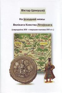 Цемушаў Віктар. На ўсходняй мяжы Вялікага Княства Літоўскага (сярэдзіна XIV — па