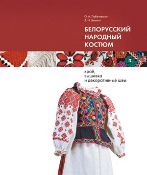 Лобачевская Ольга, Зимина Зинаида. Белорусский народный костюм: крой, вышивка
