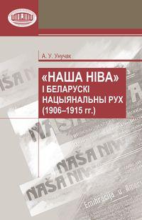 """Унучак Андрэй. """"Наша Ніва"""" і беларускі нацыянальны рух (1906 – 1915)"""