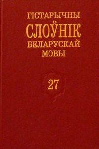 Гістарычны слоўнік беларускай мовы. Вып. 27